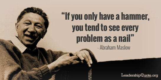 abraham-maslow-quote-if-you-only-have-a-hammer-you-tend-to-see-every-problem-as-a-nail