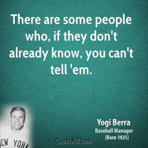 yogi-berra-yogi-berra-there-are-some-people-who-if-they-dont-already