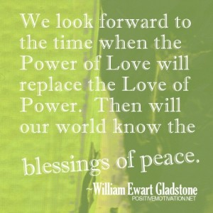 We-look-forward-to-the-time-when-the-Power-of-Love-will-replace-the-Love-of-Power_-Then-will-our-world-know-the-blessings-of-peace_-William-Ewart-Gladstone-500x500